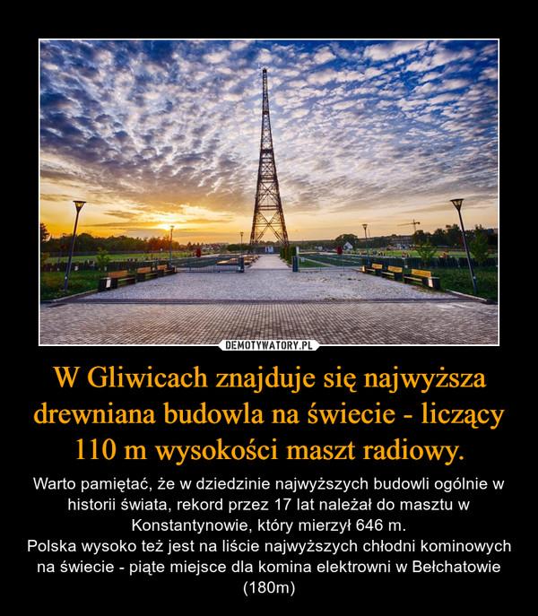 W Gliwicach znajduje się najwyższa drewniana budowla na świecie - liczący 110 m wysokości maszt radiowy. – Warto pamiętać, że w dziedzinie najwyższych budowli ogólnie w historii świata, rekord przez 17 lat należał do masztu w Konstantynowie, który mierzył 646 m.Polska wysoko też jest na liście najwyższych chłodni kominowych na świecie - piąte miejsce dla komina elektrowni w Bełchatowie (180m)