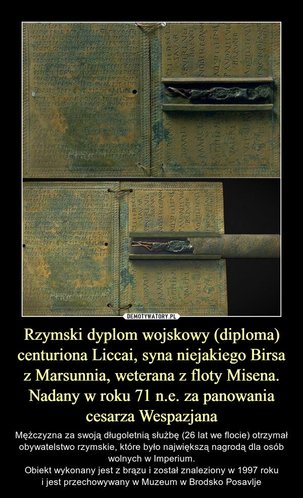 Rzymski dyplom wojskowy (diploma) centuriona Liccai, syna niejakiego Birsa z Marsunnia, weterana z floty Misena. Nadany w roku 71 n.e. za panowania cesarza Wespazjana – Mężczyzna za swoją długoletnią służbę (26 lat we flocie) otrzymał obywatelstwo rzymskie, które było największą nagrodą dla osób wolnych w Imperium.Obiekt wykonany jest z brązu i został znaleziony w 1997 rokui jest przechowywany w Muzeum w Brodsko Posavlje