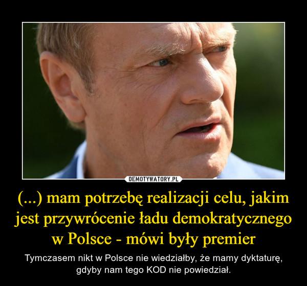 (...) mam potrzebę realizacji celu, jakim jest przywrócenie ładu demokratycznego w Polsce - mówi były premier – Tymczasem nikt w Polsce nie wiedziałby, że mamy dyktaturę, gdyby nam tego KOD nie powiedział.