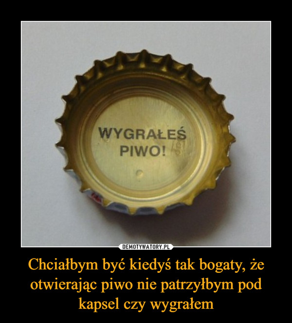 Chciałbym być kiedyś tak bogaty, że otwierając piwo nie patrzyłbym pod kapsel czy wygrałem –  WYGRAŁEŚPIWO!