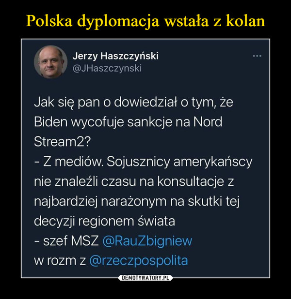 –  Jerzy Haszczyński@JHaszczynskiJak się pan o dowiedział o tym, żeBiden wycofuje sankcje na NordStream2?- Z mediów. Sojusznicy amerykańscynie znaleźli czasu na konsultacje znajbardziej narażonym na skutki tejdecyzji regionem świata- szef MSZ @RauZbignieww rozm z @rzeczpospolita