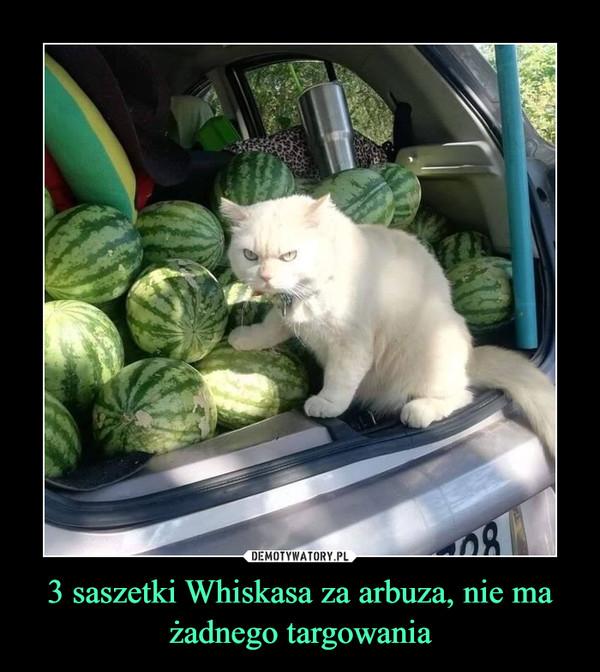 3 saszetki Whiskasa za arbuza, nie ma żadnego targowania –