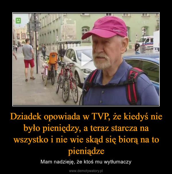 Dziadek opowiada w TVP, że kiedyś nie było pieniędzy, a teraz starcza na wszystko i nie wie skąd się biorą na to pieniądze – Mam nadzieję, że ktoś mu wytłumaczy