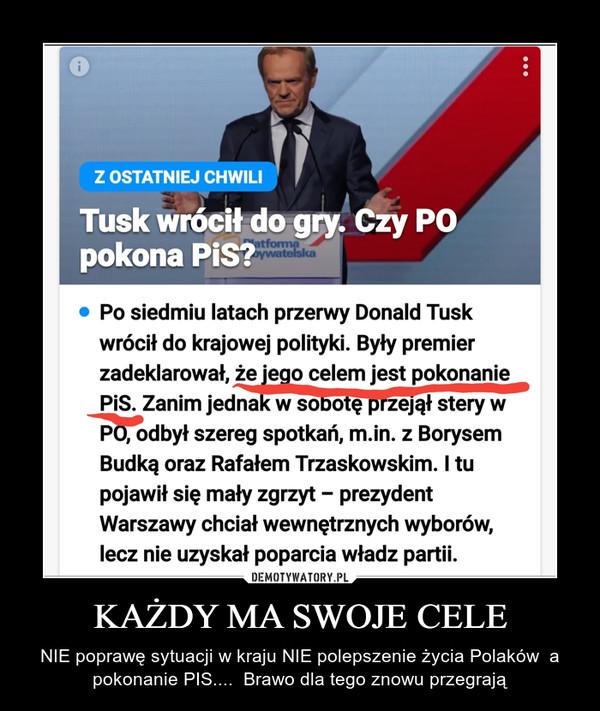 KAŻDY MA SWOJE CELE – NIE poprawę sytuacji w kraju NIE polepszenie życia Polaków  a pokonanie PIS....  Brawo dla tego znowu przegrają