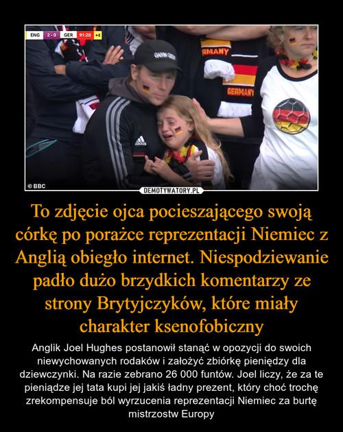 To zdjęcie ojca pocieszającego swoją córkę po porażce reprezentacji Niemiec z Anglią obiegło internet. Niespodziewanie padło dużo brzydkich komentarzy ze strony Brytyjczyków, które miały charakter ksenofobiczny