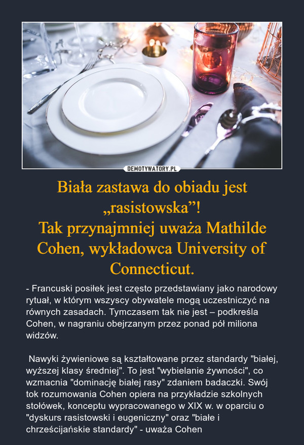 """Biała zastawa do obiadu jest """"rasistowska""""!Tak przynajmniej uważa Mathilde Cohen, wykładowca University of Connecticut. – - Francuski posiłek jest często przedstawiany jako narodowy rytuał, w którym wszyscy obywatele mogą uczestniczyć na równych zasadach. Tymczasem tak nie jest – podkreśla Cohen, w nagraniu obejrzanym przez ponad pół miliona widzów.Nawyki żywieniowe są kształtowane przez standardy """"białej, wyższej klasy średniej"""". To jest """"wybielanie żywności"""", co wzmacnia """"dominację białej rasy"""" zdaniem badaczki. Swój tok rozumowania Cohen opiera na przykładzie szkolnych stołówek, konceptu wypracowanego w XIX w. w oparciu o """"dyskurs rasistowski i eugeniczny"""" oraz """"białe i chrześcijańskie standardy"""" - uważa Cohen"""