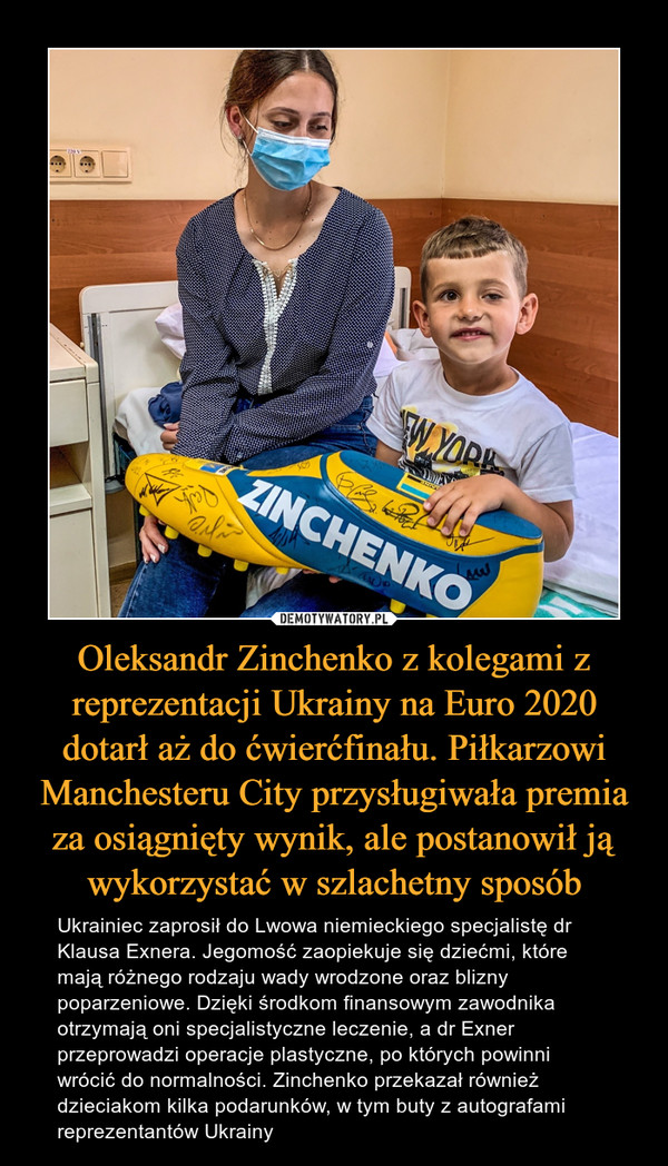 Oleksandr Zinchenko z kolegami z reprezentacji Ukrainy na Euro 2020 dotarł aż do ćwierćfinału. Piłkarzowi Manchesteru City przysługiwała premia za osiągnięty wynik, ale postanowił ją wykorzystać w szlachetny sposób – Ukrainiec zaprosił do Lwowa niemieckiego specjalistę dr Klausa Exnera. Jegomość zaopiekuje się dziećmi, które mają różnego rodzaju wady wrodzone oraz blizny poparzeniowe. Dzięki środkom finansowym zawodnika otrzymają oni specjalistyczne leczenie, a dr Exner przeprowadzi operacje plastyczne, po których powinni wrócić do normalności. Zinchenko przekazał również dzieciakom kilka podarunków, w tym buty z autografami reprezentantów Ukrainy