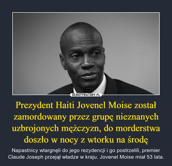 Prezydent Haiti Jovenel Moise został zamordowany przez grupę nieznanych uzbrojonych mężczyzn, do morderstwa doszło w nocy z wtorku na środę – Napastnicy wtargnęli do jego rezydencji i go postrzelili, premier Claude Joseph przejął władze w kraju. Jovenel Moise miał 53 lata.