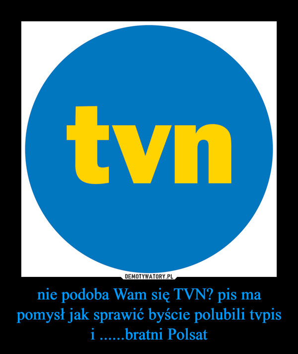 nie podoba Wam się TVN? pis ma pomysł jak sprawić byście polubili tvpis i ......bratni Polsat –