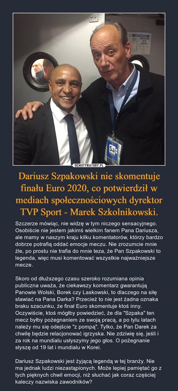 """Dariusz Szpakowski nie skomentuje finału Euro 2020, co potwierdził w mediach społecznościowych dyrektor TVP Sport - Marek Szkolnikowski. – Szczerze mówiąc, nie widzę w tym niczego sensacyjnego. Osobiście nie jestem jakimś wielkim fanem Pana Dariusza, ale mamy w naszym kraju kilku komentatorów, którzy bardzo dobrze potrafią oddać emocje meczu. Nie zrozumcie mnie źle, po prostu nie trafia do mnie teza, że Pan Szpakowski to legenda, więc musi komentować wszystkie najważniejsze mecze.Skoro od dłuższego czasu szeroko rozumiana opinia publiczna uważa, że ciekawszy komentarz gwarantują Panowie Wolski, Borek czy Laskowski, to dlaczego na siłę stawiać na Pana Darka? Przecież to nie jest żadna oznaka braku szacunku, że finał Euro skomentuje ktoś inny. Oczywiście, ktoś mógłby powiedzieć, że dla """"Szpaka"""" ten mecz byłby pożegnaniem ze swoją pracą, a po tylu latach należy mu się odejście """"z pompą"""". Tylko, że Pan Darek za chwilę będzie relacjonować igrzyska. Nie zdziwię się, jeśli i za rok na mundialu usłyszymy jego głos. O pożegnanie słyszę od 19 lat i mundialu w Korei.Dariusz Szpakowski jest żyjącą legendą w tej branży. Nie ma jednak ludzi niezastąpionych. Może lepiej pamiętać go z tych pięknych chwil emocji, niż słuchać jak coraz częściej kaleczy nazwiska zawodników?"""