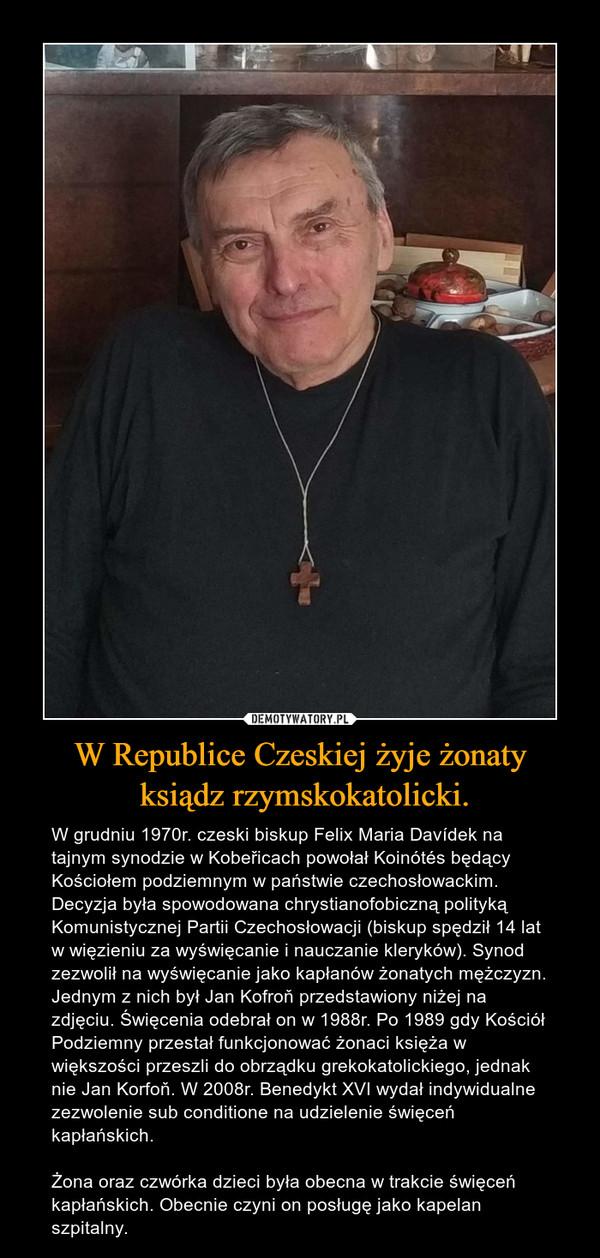 W Republice Czeskiej żyje żonaty ksiądz rzymskokatolicki. – W grudniu 1970r. czeski biskup Felix Maria Davídek na tajnym synodzie w Kobeřicach powołał Koinótés będący Kościołem podziemnym w państwie czechosłowackim. Decyzja była spowodowana chrystianofobiczną polityką Komunistycznej Partii Czechosłowacji (biskup spędził 14 lat w więzieniu za wyświęcanie i nauczanie kleryków). Synod zezwolił na wyświęcanie jako kapłanów żonatych mężczyzn. Jednym z nich był Jan Kofroň przedstawiony niżej na zdjęciu. Święcenia odebrał on w 1988r. Po 1989 gdy Kościół Podziemny przestał funkcjonować żonaci księża w większości przeszli do obrządku grekokatolickiego, jednak nie Jan Korfoň. W 2008r. Benedykt XVI wydał indywidualne zezwolenie sub conditione na udzielenie święceń kapłańskich.Żona oraz czwórka dzieci była obecna w trakcie święceń kapłańskich. Obecnie czyni on posługę jako kapelan szpitalny.