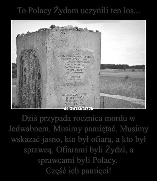 To Polacy Żydom uczynili ten los... Dziś przypada rocznica mordu w Jedwabnem. Musimy pamiętać. Musimy wskazać jasno, kto był ofiarą, a kto był sprawcą. Ofiarami byli Żydzi, a sprawcami byli Polacy.  Część ich pamięci!