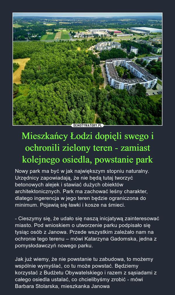 Mieszkańcy Łodzi dopięli swego i ochronili zielony teren - zamiast kolejnego osiedla, powstanie park – Nowy park ma być w jak największym stopniu naturalny. Urzędnicy zapowiadają, że nie będą tutaj tworzyć betonowych alejek i stawiać dużych obiektów architektonicznych. Park ma zachować leśny charakter, dlatego ingerencja w jego teren będzie ograniczona do minimum. Pojawią się ławki i kosze na śmieci.- Cieszymy się, że udało się naszą inicjatywą zainteresować miasto. Pod wnioskiem o utworzenie parku podpisało się tysiąc osób z Janowa. Przede wszystkim zależało nam na ochronie tego terenu – mówi Katarzyna Gadomska, jedna z pomysłodawczyń nowego parku.Jak już wiemy, że nie powstanie tu zabudowa, to możemy wspólnie wymyślać, co tu może powstać. Będziemy korzystać z Budżetu Obywatelskiego i razem z sąsiadami z całego osiedla ustalać, co chcielibyśmy zrobić - mówi Barbara Stolarska, mieszkanka Janowa