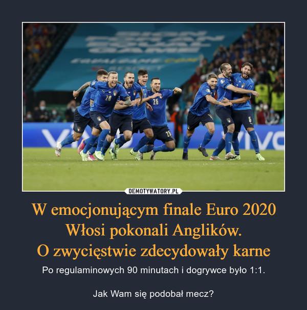 W emocjonującym finale Euro 2020 Włosi pokonali Anglików.O zwycięstwie zdecydowały karne – Po regulaminowych 90 minutach i dogrywce było 1:1.Jak Wam się podobał mecz?