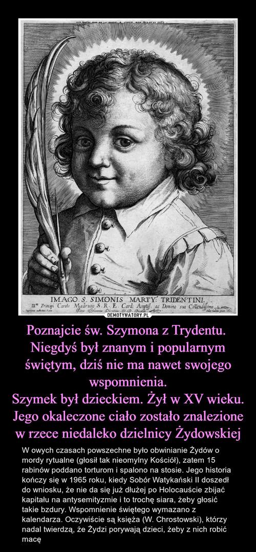 Poznajcie św. Szymona z Trydentu.  Niegdyś był znanym i popularnym świętym, dziś nie ma nawet swojego wspomnienia. Szymek był dzieckiem. Żył w XV wieku. Jego okaleczone ciało zostało znalezione w rzece niedaleko dzielnicy Żydowskiej