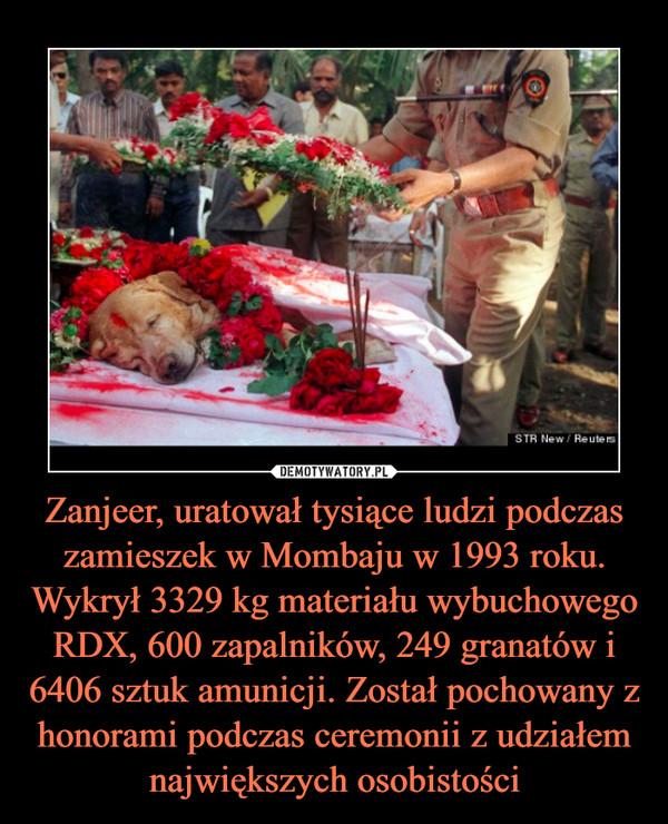 Zanjeer, uratował tysiące ludzi podczas zamieszek w Mombaju w 1993 roku. Wykrył 3329 kg materiału wybuchowego RDX, 600 zapalników, 249 granatów i 6406 sztuk amunicji. Został pochowany z honorami podczas ceremonii z udziałem największych osobistości –