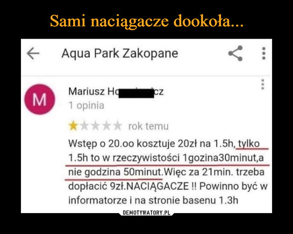 –  Aqua Park Zakopane Mariusz rok temu Wstęp o 20.0o kosztuje 20zł na 1.5h,  tylko  1.5h to w rzeczywistości 1gozina30minuta nie godzina 50minut.Więc za 21 min. trzeba dopłacić 9zł.NACIĄGACZE !! Powinno być w informatorze i na stronie basenu 1.3h