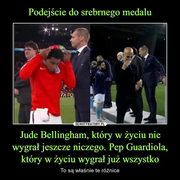 Jude Bellingham, który w życiu nie wygrał jeszcze niczego. Pep Guardiola, który w życiu wygrał już wszystko – To są właśnie te różnice