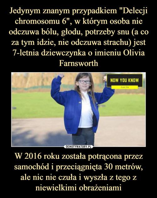 """Jedynym znanym przypadkiem """"Delecji chromosomu 6"""", w którym osoba nie odczuwa bólu, głodu, potrzeby snu (a co za tym idzie, nie odczuwa strachu) jest 7-letnia dziewczynka o imieniu Olivia Farnsworth W 2016 roku została potrącona przez samochód i przeciągnięta 30 metrów, ale nic nie czuła i wyszła z tego z niewielkimi obrażeniami"""