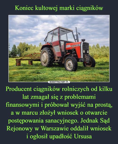 Koniec kultowej marki ciągników Producent ciągników rolniczych od kilku lat zmagał się z problemami finansowymi i próbował wyjść na prostą, a w marcu złożył wniosek o otwarcie postępowania sanacyjnego. Jednak Sąd Rejonowy w Warszawie oddalił wniosek i ogłosił upadłość Ursusa