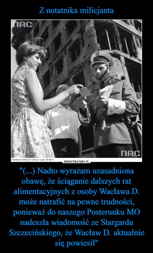 """""""(...) Nadto wyrażam uzasadniona obawę, że ściąganie dalszych rat alimentacyjnych z osoby Wacława D. może natrafić na pewne trudności, ponieważ do naszego Posterunku MO nadeszła wiadomość ze Stargardu Szczecińskiego, że Wacław D. aktualnie się powiesił"""" –"""