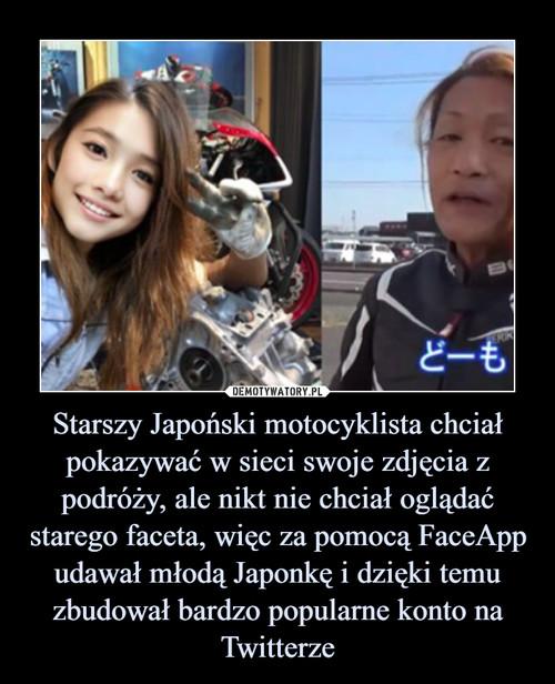 Starszy Japoński motocyklista chciał pokazywać w sieci swoje zdjęcia z podróży, ale nikt nie chciał oglądać starego faceta, więc za pomocą FaceApp udawał młodą Japonkę i dzięki temu zbudował bardzo popularne konto na Twitterze