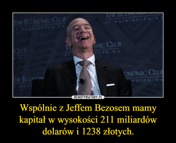 Wspólnie z Jeffem Bezosem mamy kapitał w wysokości 211 miliardów dolarów i 1238 złotych. –