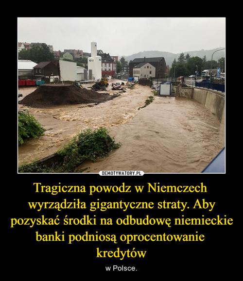Tragiczna powodz w Niemczech  wyrządziła gigantyczne straty. Aby pozyskać środki na odbudowę niemieckie banki podniosą oprocentowanie  kredytów