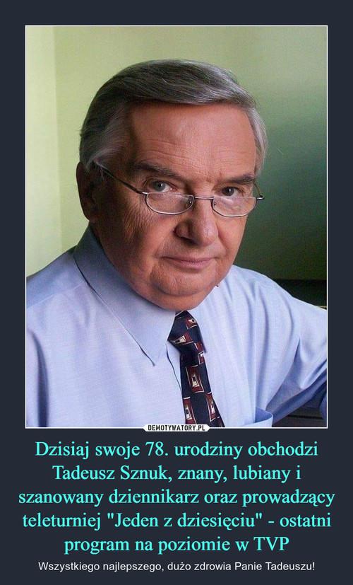 """Dzisiaj swoje 78. urodziny obchodzi Tadeusz Sznuk, znany, lubiany i szanowany dziennikarz oraz prowadzący teleturniej """"Jeden z dziesięciu"""" - ostatni program na poziomie w TVP"""