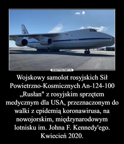 """Wojskowy samolot rosyjskich Sił Powietrzno-Kosmicznych An-124-100 """"Rusłan"""" z rosyjskim sprzętem medycznym dla USA, przeznaczonym do walki z epidemią koronawirusa, na nowojorskim, międzynarodowym lotnisku im. Johna F. Kennedy'ego. Kwiecień 2020."""