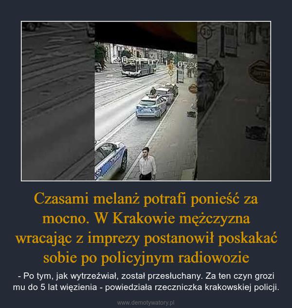 Czasami melanż potrafi ponieść za mocno. W Krakowie mężczyzna wracając z imprezy postanowił poskakać sobie po policyjnym radiowozie – - Po tym, jak wytrzeźwiał, został przesłuchany. Za ten czyn grozi mu do 5 lat więzienia - powiedziała rzeczniczka krakowskiej policji.