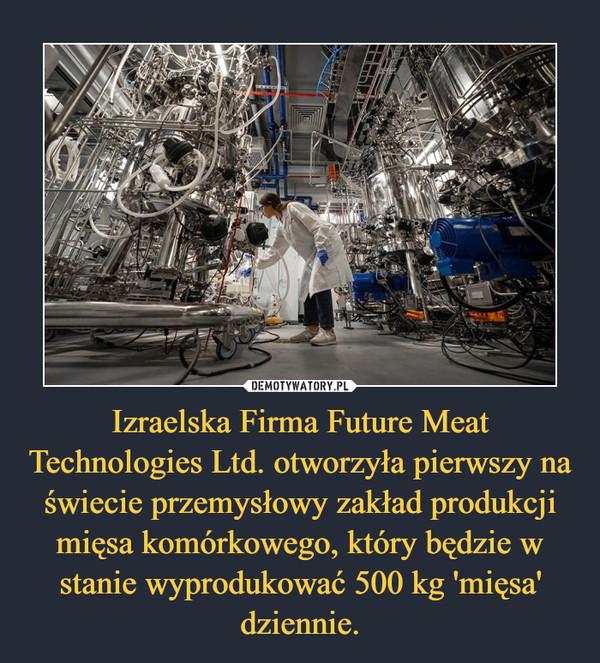 Izraelska Firma Future Meat Technologies Ltd. otworzyła pierwszy na świecie przemysłowy zakład produkcji mięsa komórkowego, który będzie w stanie wyprodukować 500 kg 'mięsa' dziennie. –