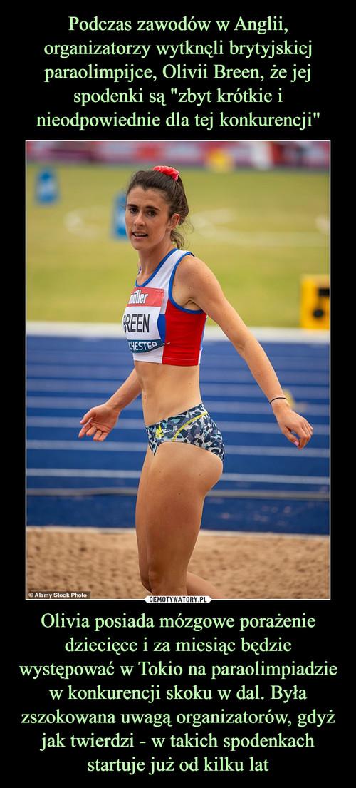 """Podczas zawodów w Anglii, organizatorzy wytknęli brytyjskiej paraolimpijce, Olivii Breen, że jej spodenki są """"zbyt krótkie i nieodpowiednie dla tej konkurencji"""" Olivia posiada mózgowe porażenie dziecięce i za miesiąc będzie występować w Tokio na paraolimpiadzie w konkurencji skoku w dal. Była zszokowana uwagą organizatorów, gdyż jak twierdzi - w takich spodenkach startuje już od kilku lat"""