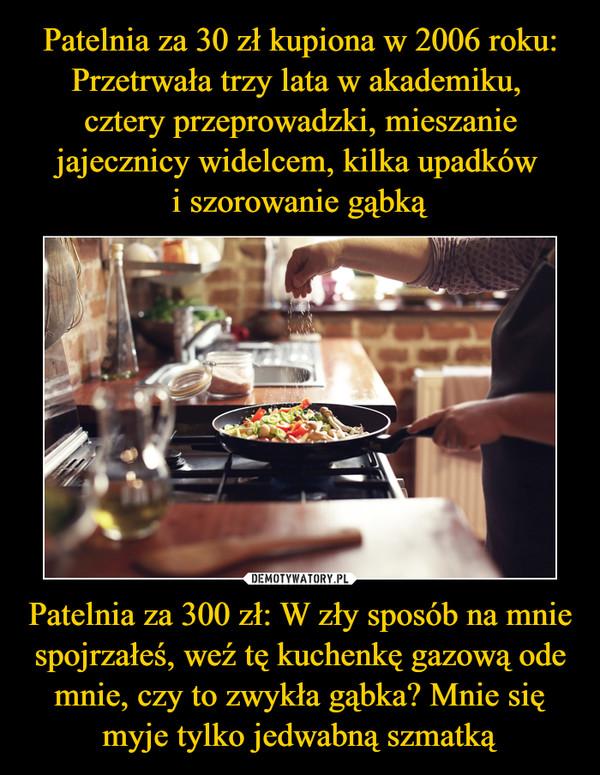 Patelnia za 300 zł: W zły sposób na mnie spojrzałeś, weź tę kuchenkę gazową ode mnie, czy to zwykła gąbka? Mnie się myje tylko jedwabną szmatką –