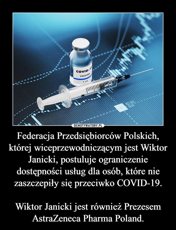 Federacja Przedsiębiorców Polskich, której wiceprzewodniczącym jest Wiktor Janicki, postuluje ograniczenie dostępności usług dla osób, które nie zaszczepiły się przeciwko COVID-19.Wiktor Janicki jest również Prezesem AstraZeneca Pharma Poland. –