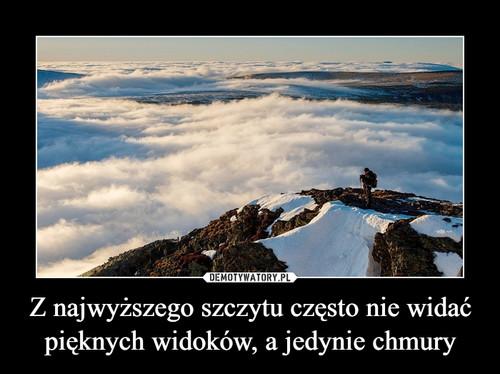 Z najwyższego szczytu często nie widać pięknych widoków, a jedynie chmury