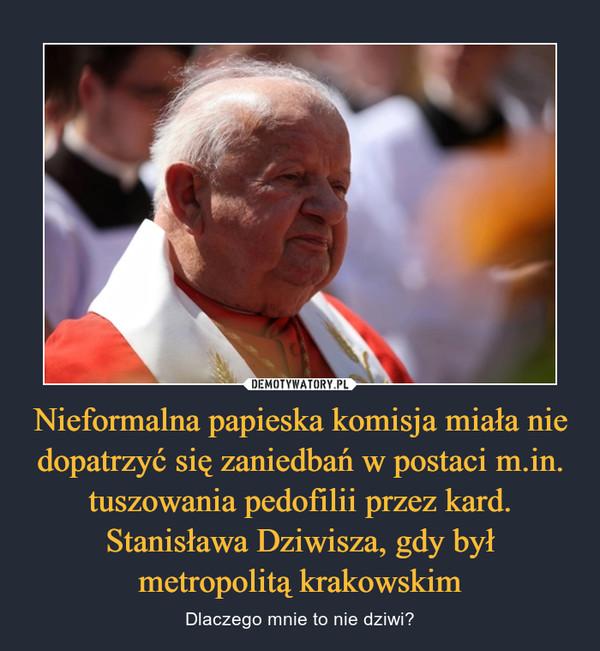 Nieformalna papieska komisja miała nie dopatrzyć się zaniedbań w postaci m.in. tuszowania pedofilii przez kard. Stanisława Dziwisza, gdy był metropolitą krakowskim – Dlaczego mnie to nie dziwi?