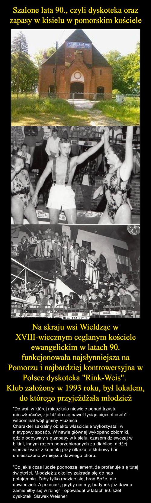 """Szalone lata 90., czyli dyskoteka oraz zapasy w kisielu w pomorskim kościele Na skraju wsi Wieldząc w XVIII-wiecznym ceglanym kościele ewangelickim w latach 90. funkcjonowała najsłynniejsza na Pomorzu i najbardziej kontrowersyjna w Polsce dyskoteka """"Rink-Weis"""".  Klub założony w 1993 roku, był lokalem, do którego przyjeżdżała młodzież"""