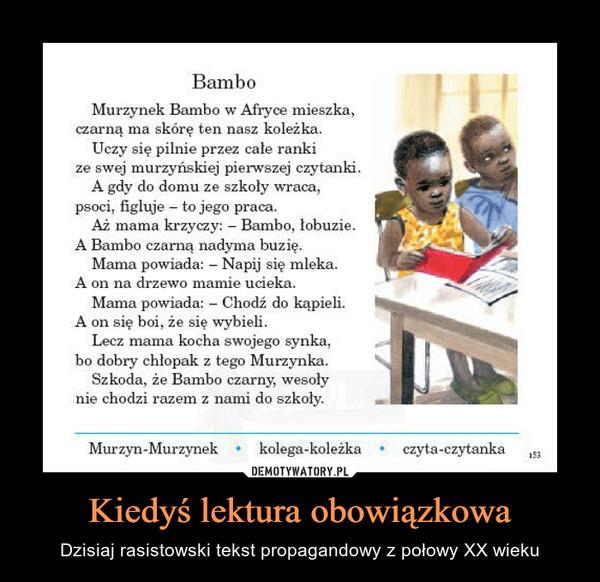 Kiedyś lektura obowiązkowa – Dzisiaj rasistowski tekst propagandowy z połowy XX wieku BamboMurzynek Bambo w Afryce mieszka,czarną ma skórę ten nasz koleżka.Uczy się pilnie przez całe rankize swej murzyńskiej pierwszej czytanki.A gdy do domu ze szkoły wraca,psoci, figluje – to jego praca.Aż mama krzyczy: - Bambo, łobuzie.A Bambo czarną nadyma buzię.Mama powiada: - Napij się mleka.A on na drzewo mamie ucieka.Mama powiada: - Chodź do kąpieli.A on się boi, że się wybieli.Lecz mama kocha swojego synka,bo dobry chłopak z tego Murzynka.Szkoda, że Bambo czarny, wesolynie chodzi razem z nami do szkoly.Murzyn-Murzynekkolega-koleżkaczyta-czytanka153