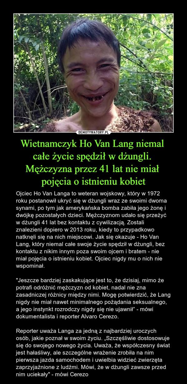 """Wietnamczyk Ho Van Lang niemal całe życie spędził w dżungli. Mężczyzna przez 41 lat nie miał pojęcia o istnieniu kobiet – Ojciec Ho Van Langa to weteran wojskowy, który w 1972 roku postanowił ukryć się w dżungli wraz ze swoimi dwoma synami, po tym jak amerykańska bomba zabiła jego żonę i dwójkę pozostałych dzieci. Mężczyznom udało się przeżyć w dżungli 41 lat bez kontaktu z cywilizacją. Zostali znalezieni dopiero w 2013 roku, kiedy to przypadkowo natknęli się na nich miejscowi. Jak się okazuje - Ho Van Lang, który niemal całe swoje życie spędził w dżungli, bez kontaktu z nikim innym poza swoim ojcem i bratem - nie miał pojęcia o istnieniu kobiet. Ojciec nigdy mu o nich nie wspominał.""""Jeszcze bardziej zaskakujące jest to, że dzisiaj, mimo że potrafi odróżnić mężczyzn od kobiet, nadal nie zna zasadniczej różnicy między nimi. Mogę potwierdzić, że Lang nigdy nie miał nawet minimalnego pożądania seksualnego, a jego instynkt rozrodczy nigdy się nie ujawnił"""" - mówi dokumentalista i reporter Alvaro Cerezo.Reporter uważa Langa za jedną z najbardziej uroczych osób, jakie poznał w swoim życiu. """"Szczęśliwie dostosowuje się do swojego nowego życia. Uważa, że współczesny świat jest hałaśliwy, ale szczególne wrażenie zrobiła na nim pierwsza jazda samochodem i uwielbia widzieć zwierzęta zaprzyjaźnione z ludźmi. Mówi, że w dżungli zawsze przed nim uciekały"""" - mówi Cerezo"""