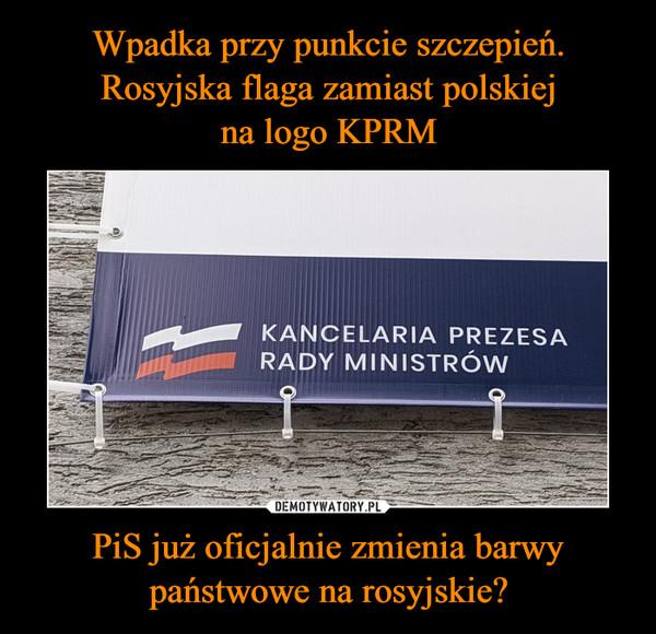 PiS już oficjalnie zmienia barwy państwowe na rosyjskie? –