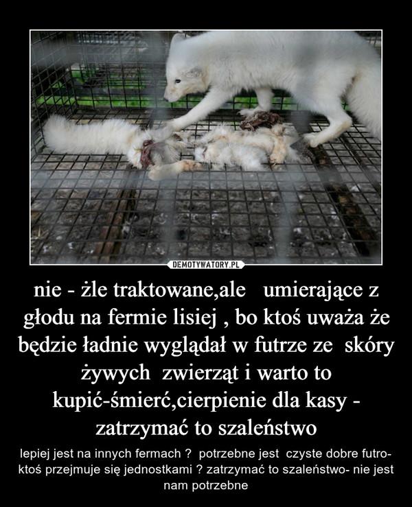 nie - żle traktowane,ale   umierające z głodu na fermie lisiej , bo ktoś uważa że będzie ładnie wyglądał w futrze ze  skóry żywych  zwierząt i warto to kupić-śmierć,cierpienie dla kasy - zatrzymać to szaleństwo – lepiej jest na innych fermach ?  potrzebne jest  czyste dobre futro- ktoś przejmuje się jednostkami ? zatrzymać to szaleństwo- nie jest nam potrzebne