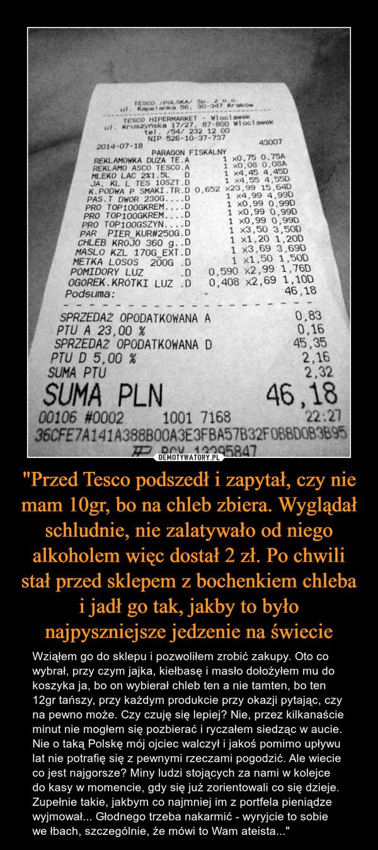 """""""Przed Tesco podszedł i zapytał, czy nie mam 10gr, bo na chleb zbiera. Wyglądał schludnie, nie zalatywało od niego alkoholem więc dostał 2 zł. Po chwili stał przed sklepem z bochenkiem chleba i jadł go tak, jakby to było najpyszniejsze jedzenie na świecie – Wziąłem go do sklepu i pozwoliłem zrobić zakupy. Oto co wybrał, przy czym jajka, kiełbasę i masło dołożyłem mu do koszyka ja, bo on wybierał chleb ten a nie tamten, bo ten 12gr tańszy, przy każdym produkcie przy okazji pytając, czy na pewno może. Czy czuję się lepiej? Nie, przez kilkanaście minut nie mogłem się pozbierać i ryczałem siedząc w aucie. Nie o taką Polskę mój ojciec walczył i jakoś pomimo upływu lat nie potrafię się z pewnymi rzeczami pogodzić. Ale wiecie co jest najgorsze? Miny ludzi stojących za nami w kolejce do kasy w momencie, gdy się już zorientowali co się dzieje. Zupełnie takie, jakbym co najmniej im z portfela pieniądze wyjmował... Głodnego trzeba nakarmić - wyryjcie to sobie we łbach, szczególnie, że mówi to Wam ateista..."""""""