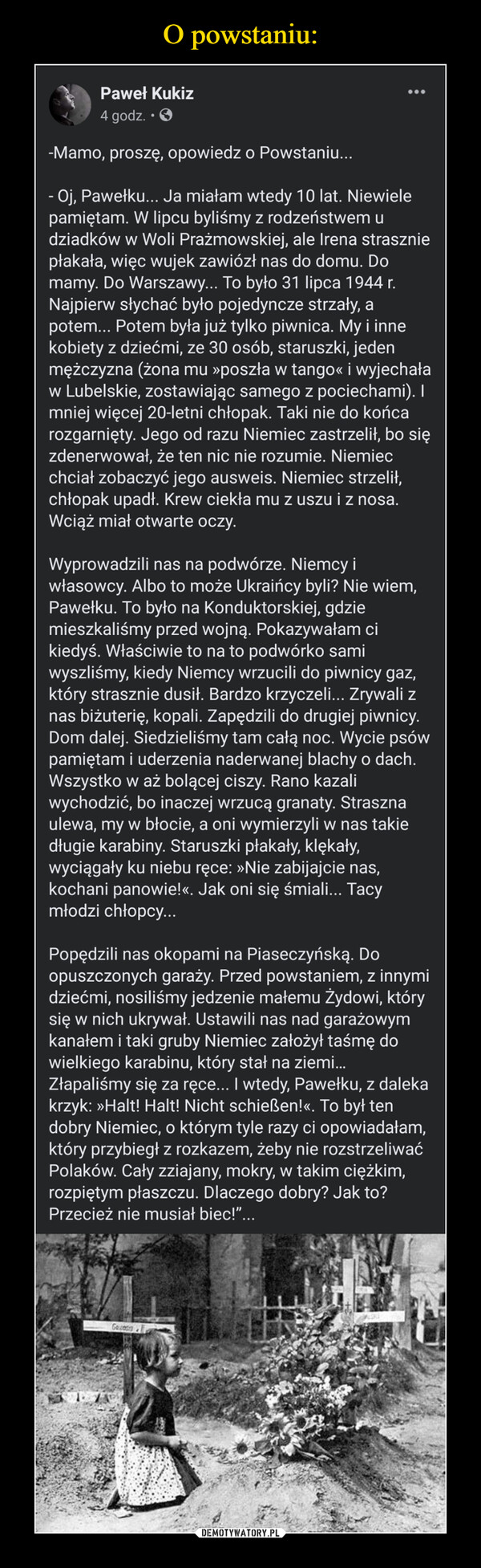 –  -Mamo, proszę, opowiedz o Powstaniu...- Oj, Pawełku... Ja miałam wtedy 10 lat. Niewiele pamiętam. W lipcu byliśmy z rodzeństwem u dziadków w Woli Prażmowskiej, ale Irena strasznie płakała, więc wujek zawiózł nas do domu. Do mamy. Do Warszawy... To było 31 lipca 1944 r. Najpierw słychać było pojedyncze strzały, a potem... Potem była już tylko piwnica. My i inne kobiety z dziećmi, ze 30 osób, staruszki, jeden mężczyzna (żona mu »poszła w tango« i wyjechała w Lubelskie, zostawiając samego z pociechami). I mniej więcej 20-letni chłopak. Taki nie do końca rozgarnięty. Jego od razu Niemiec zastrzelił, bo się zdenerwował, że ten nic nie rozumie. Niemiec chciał zobaczyć jego ausweis. Niemiec strzelił, chłopak upadł. Krew ciekła mu z uszu i z nosa. Wciąż miał otwarte oczy.Wyprowadzili nas na podwórze. Niemcy i własowcy. Albo to może Ukraińcy byli? Nie wiem, Pawełku. To było na Konduktorskiej, gdzie mieszkaliśmy przed wojną. Pokazywałam ci kiedyś. Właściwie to na to podwórko sami wyszliśmy, kiedy Niemcy wrzucili do piwnicy gaz, który strasznie dusił. Bardzo krzyczeli... Zrywali z nas biżuterię, kopali. Zapędzili do drugiej piwnicy. Dom dalej. Siedzieliśmy tam całą noc. Wycie psów pamiętam i uderzenia naderwanej blachy o dach. Wszystko w aż bolącej ciszy. Rano kazali wychodzić, bo inaczej wrzucą granaty. Straszna ulewa, my w błocie, a oni wymierzyli w nas takie długie karabiny. Staruszki płakały, klękały, wyciągały ku niebu ręce: »Nie zabijajcie nas, kochani panowie!«. Jak oni się śmiali... Tacy młodzi chłopcy...Popędzili nas okopami na Piaseczyńską. Do opuszczonych garaży. Przed powstaniem, z innymi dziećmi, nosiliśmy jedzenie małemu Żydowi, który się w nich ukrywał. Ustawili nas nad garażowym kanałem i taki gruby Niemiec założył taśmę do wielkiego karabinu, który stał na ziemi… Złapaliśmy się za ręce... I wtedy, Pawełku, z daleka krzyk: »Halt! Halt! Nicht schießen!«. To był ten dobry Niemiec, o którym tyle razy ci opowiadałam, który przybiegł z rozkazem, żeby nie rozstrze