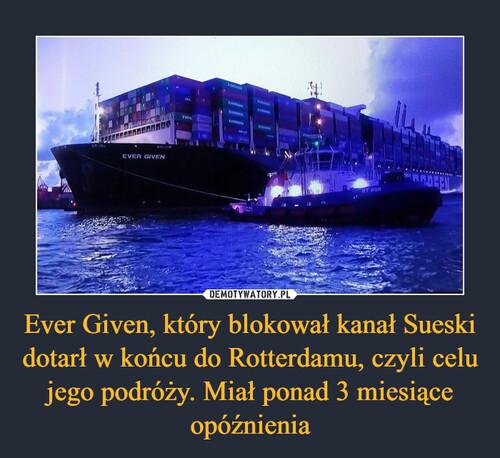 Ever Given, który blokował kanał Sueski dotarł w końcu do Rotterdamu, czyli celu jego podróży. Miał ponad 3 miesiące opóźnienia