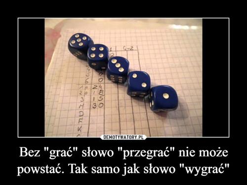 """Bez """"grać"""" słowo """"przegrać"""" nie może powstać. Tak samo jak słowo """"wygrać"""""""