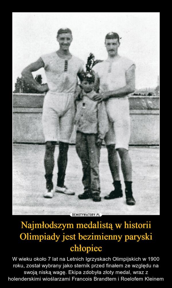 Najmłodszym medalistą w historii Olimpiady jest bezimienny paryski chłopiec – W wieku około 7 lat na Letnich Igrzyskach Olimpijskich w 1900 roku, został wybrany jako sternik przed finałem ze względu na swoją niską wagę. Ekipa zdobyła złoty medal, wraz z holenderskimi wioślarzami Francois Brandtem i Roelofem Kleinem