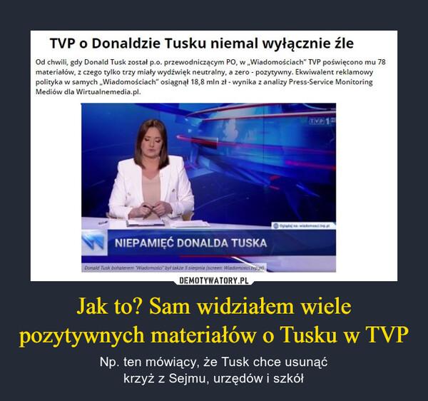 Jak to? Sam widziałem wiele pozytywnych materiałów o Tusku w TVP – Np. ten mówiący, że Tusk chce usunąćkrzyż z Sejmu, urzędów i szkół TVP o Donaldzie Tusku niemal wyłącznie źle