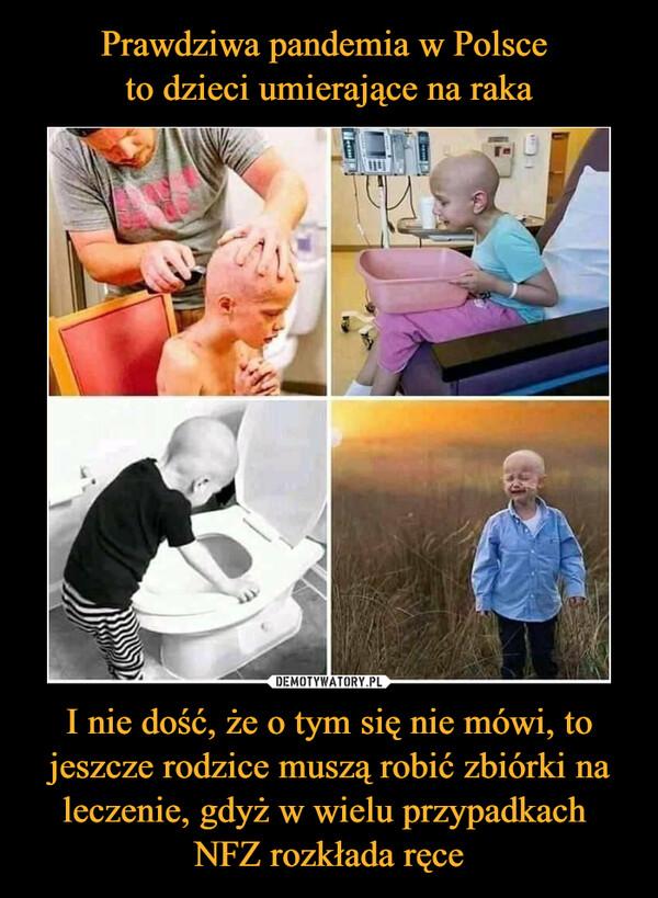 I nie dość, że o tym się nie mówi, to jeszcze rodzice muszą robić zbiórki na leczenie, gdyż w wielu przypadkach NFZ rozkłada ręce –
