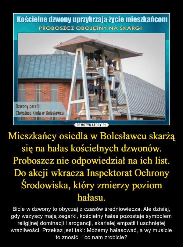 Mieszkańcy osiedla w Bolesławcu skarżą się na hałas kościelnych dzwonów. Proboszcz nie odpowiedział na ich list. Do akcji wkracza Inspektorat Ochrony Środowiska, który zmierzy poziom hałasu. – Bicie w dzwony to obyczaj z czasów średniowiecza. Ale dzisiaj, gdy wszyscy mają zegarki, kościelny hałas pozostaje symbolem religijnej dominacji i arogancji, skarlałej empatii i uschniętej wrażliwości. Przekaz jest taki: Możemy hałasować, a wy musicie to znosić. I co nam zrobicie?